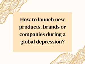 How to launch new products, brands or companies during a global depression?